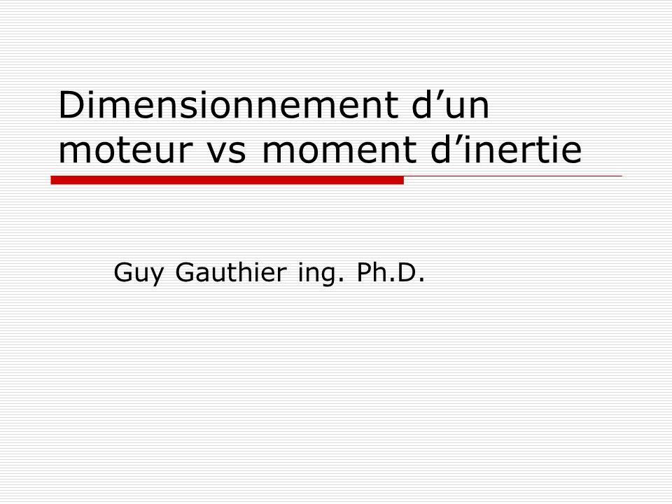 Dimensionnement dun moteur vs moment dinertie Guy Gauthier ing. Ph.D.