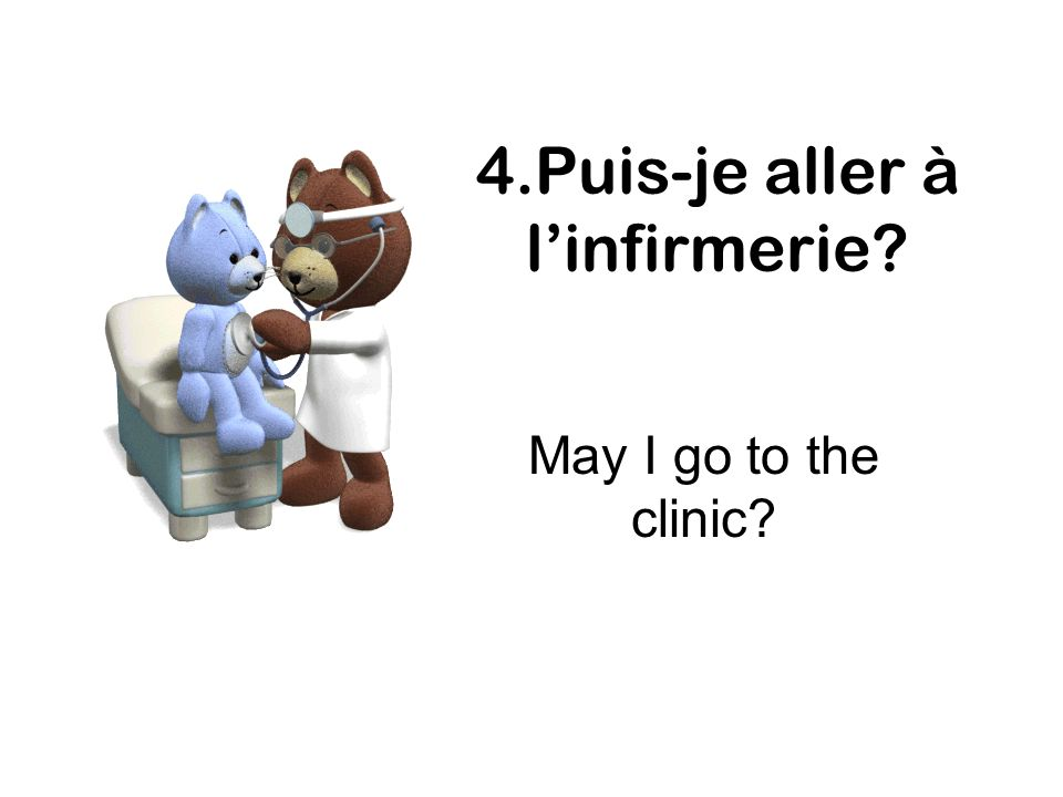 4.Puis-je aller à linfirmerie? May I go to the clinic?