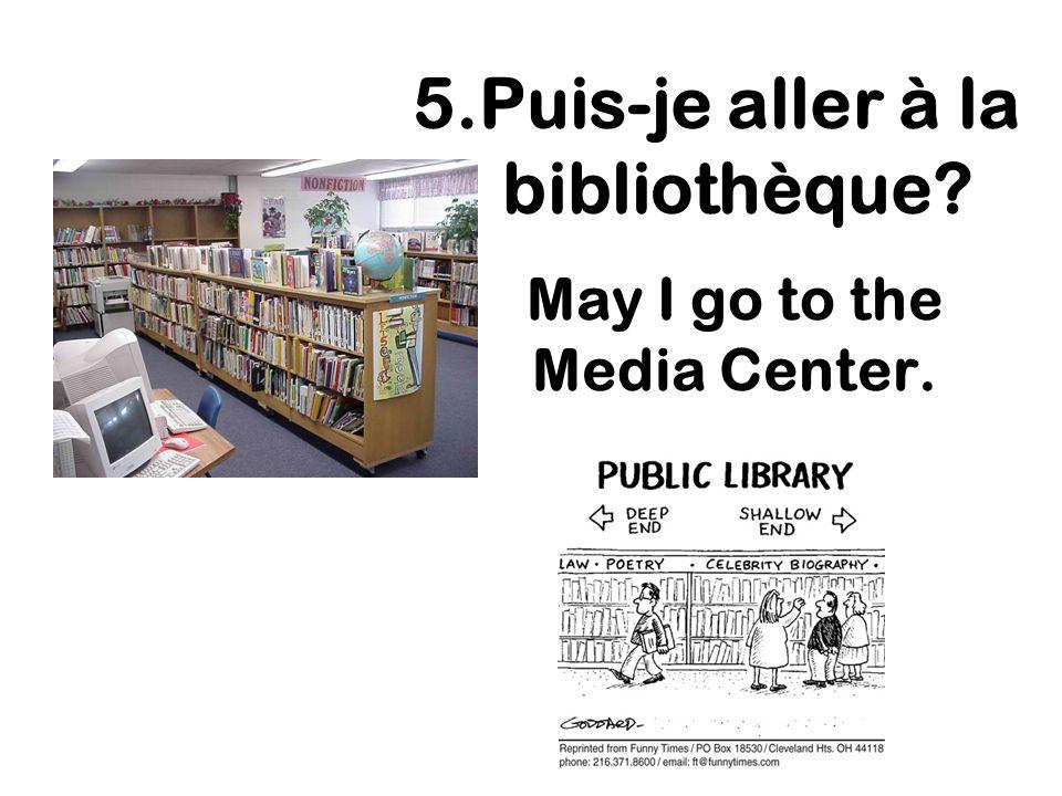May I go to the Media Center. 5.Puis-je aller à la bibliothèque?