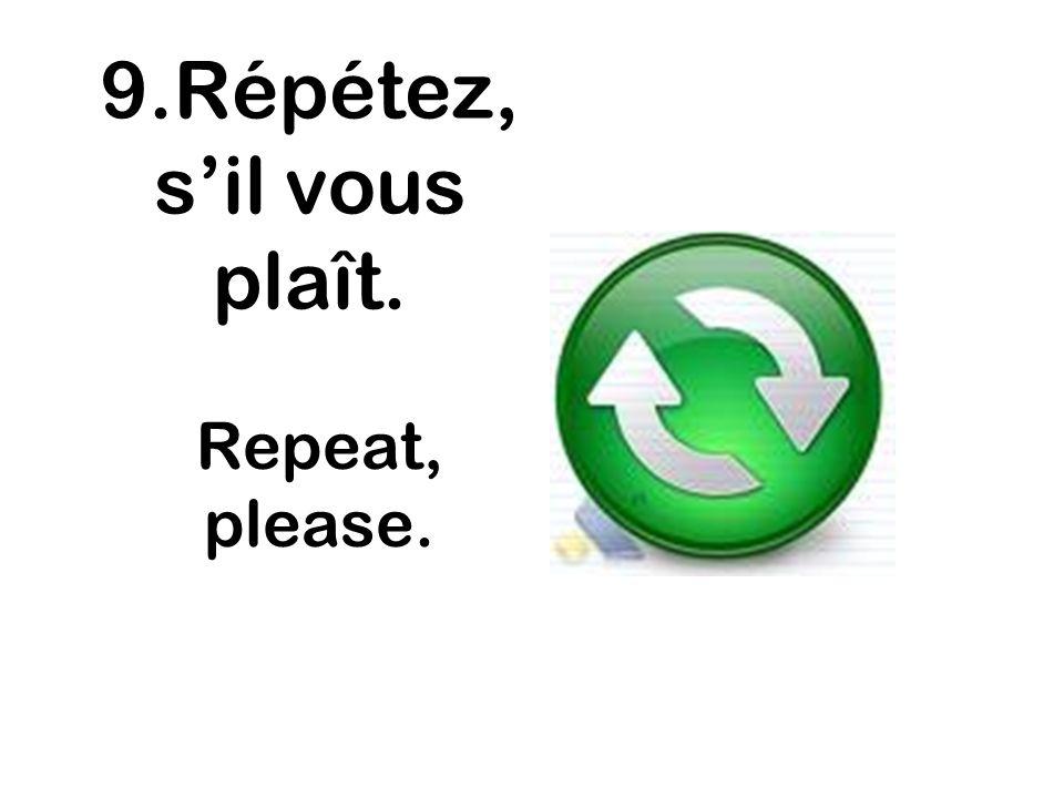 9.Répétez, sil vous plaît. Repeat, please.