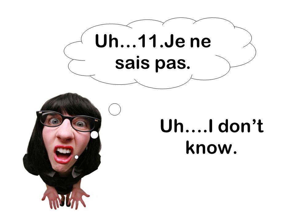 Uh….I dont know. Uh…11.Je ne sais pas.