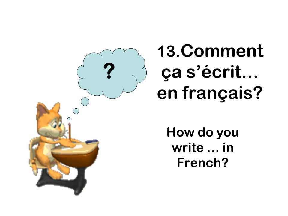 13. Comment ça sécrit… en français? How do you write … in French? ?
