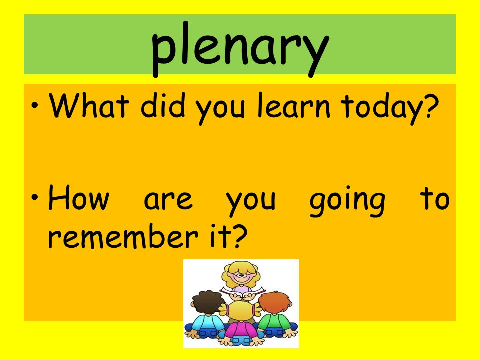 plenary What did you learn today? How are you going to remember it?