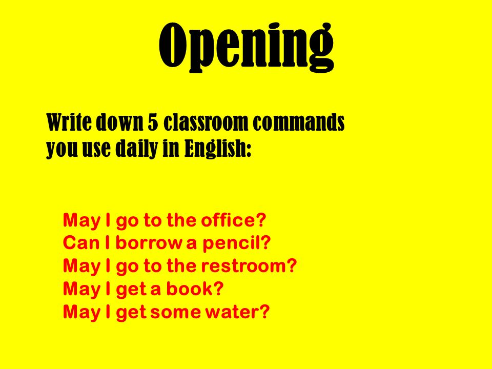 Opening Write down 5 classroom commands you use daily in English: May I go to the office? Can I borrow a pencil? May I go to the restroom? May I get a
