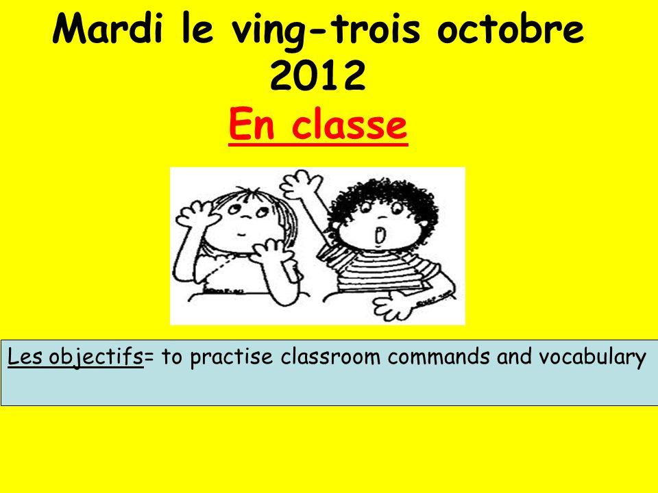 Mardi le ving-trois octobre 2012 En classe Les objectifs= to practise classroom commands and vocabulary