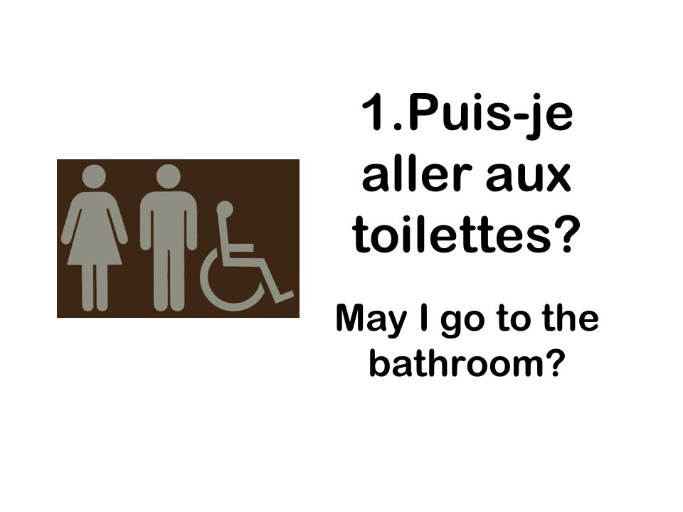 1.Puis-je aller aux toilettes? May I go to the bathroom?