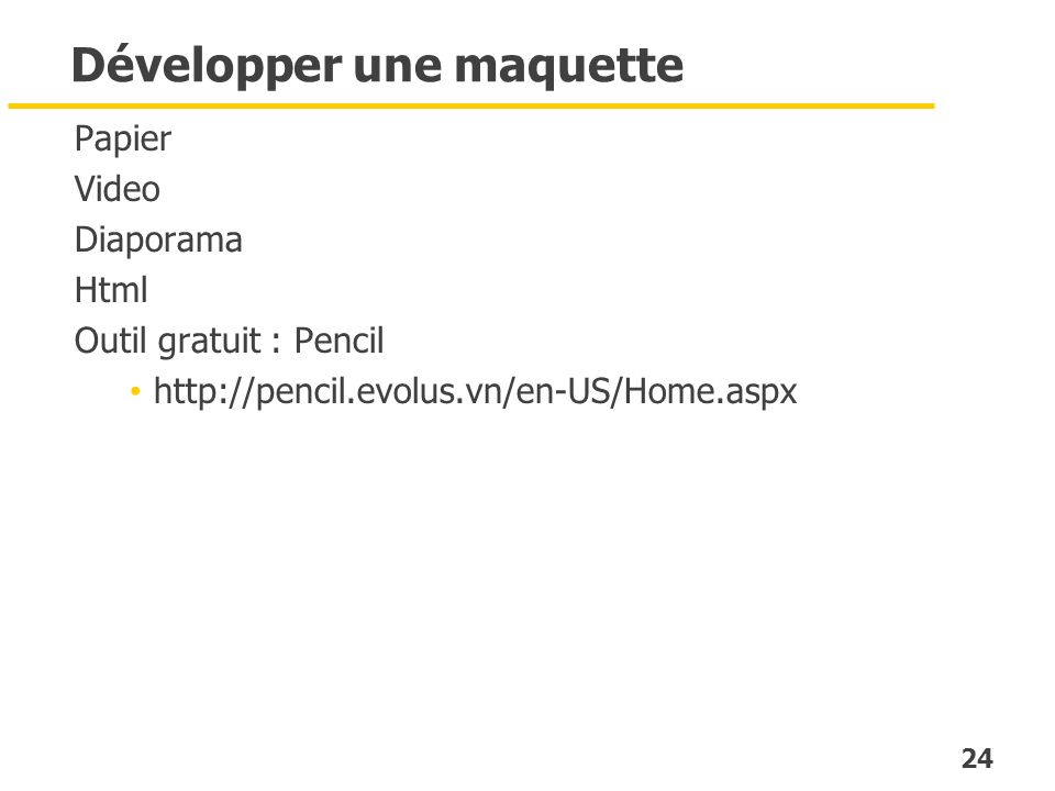 24 Développer une maquette Papier Video Diaporama Html Outil gratuit : Pencil http://pencil.evolus.vn/en-US/Home.aspx