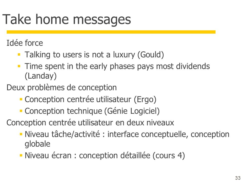 33 Take home messages Idée force Talking to users is not a luxury (Gould) Time spent in the early phases pays most dividends (Landay) Deux problèmes d