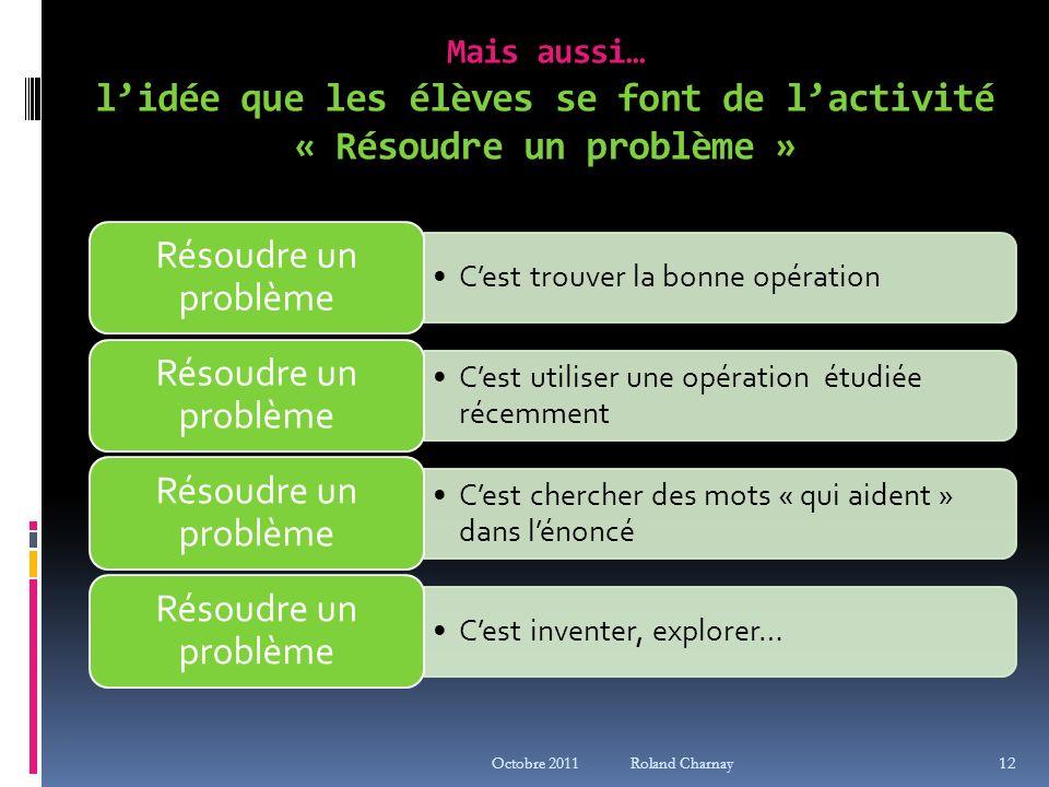 Mais aussi… lidée que les élèves se font de lactivité « Résoudre un problème » Octobre 2011 Roland Charnay 12 Cest trouver la bonne opération Résoudre