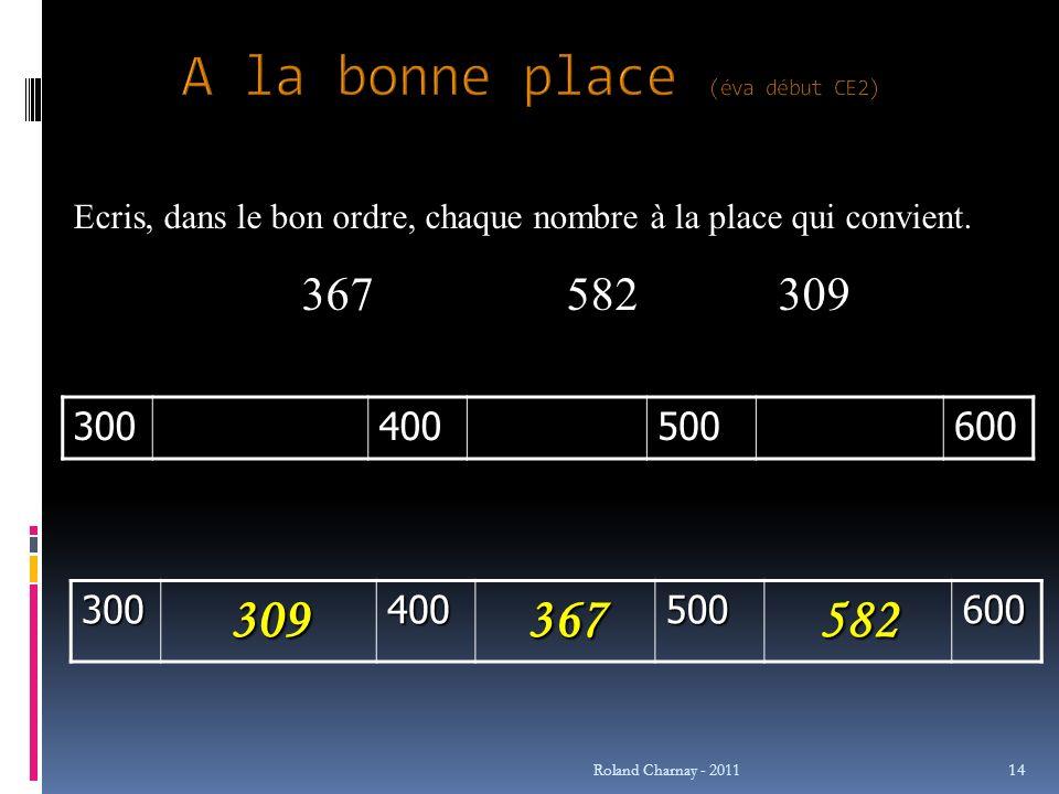 Roland Charnay - 2011 14 Ecris, dans le bon ordre, chaque nombre à la place qui convient. 367582309300400500600 300309400367500582600