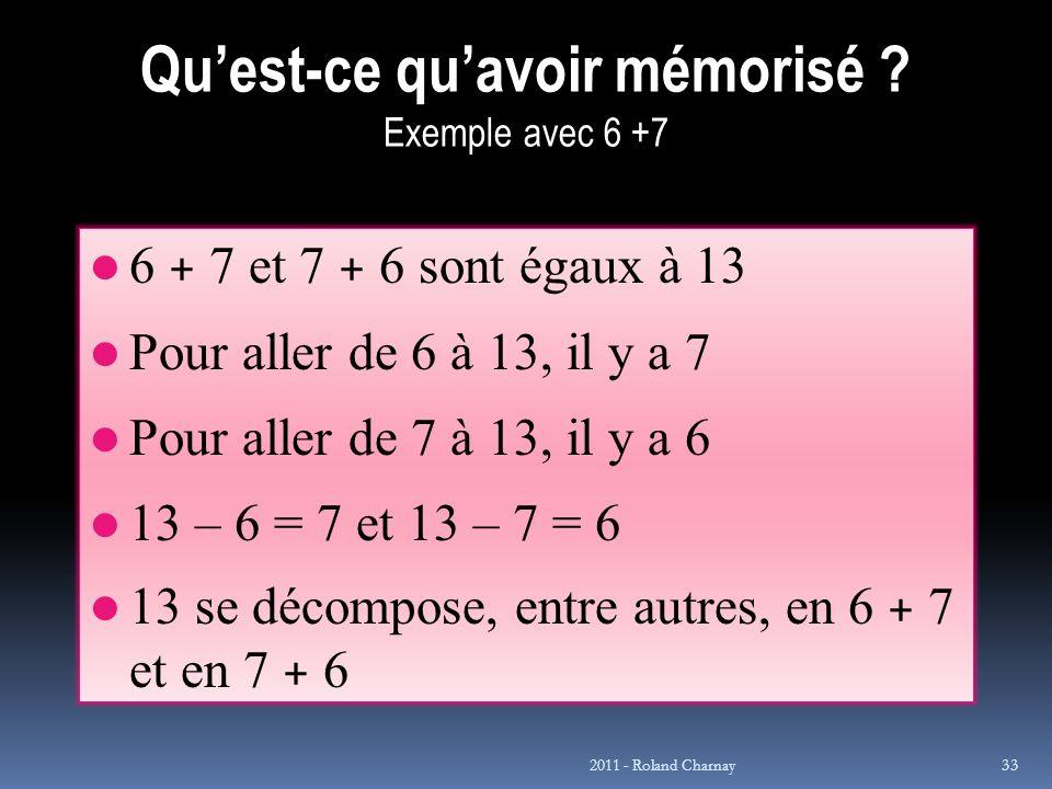 2011 - Roland Charnay 33 Quest-ce quavoir mémorisé ? Exemple avec 6 +7 6 + 7 et 7 + 6 sont égaux à 13 Pour aller de 6 à 13, il y a 7 Pour aller de 7 à