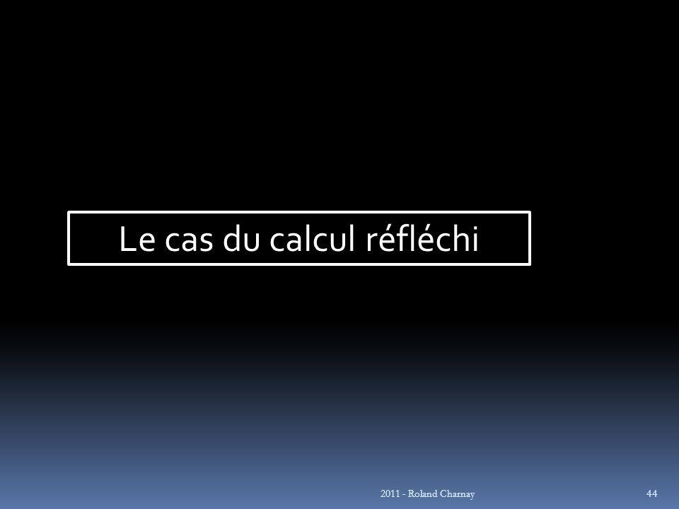 2011 - Roland Charnay 44 Le cas du calcul réfléchi