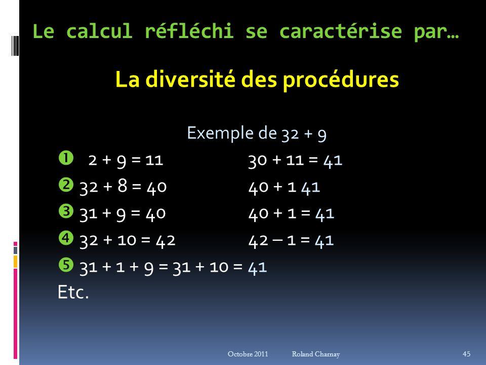 Octobre 2011 Roland Charnay Le calcul réfléchi se caractérise par… La diversité des procédures Exemple de 32 + 9 2 + 9 = 1130 + 11 = 41 32 + 8 = 4040