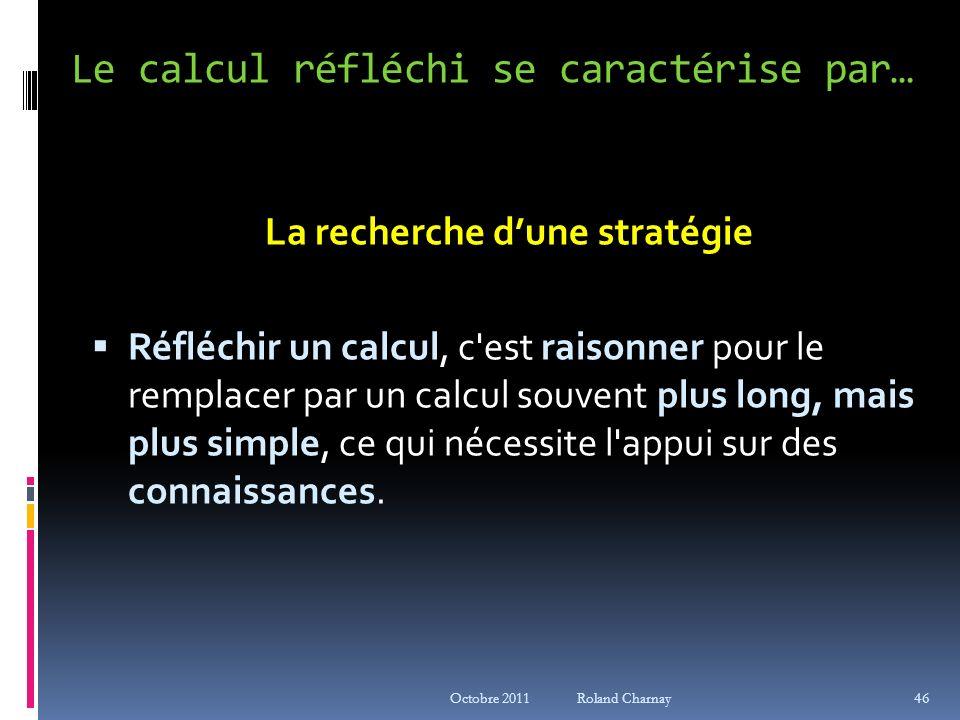 Octobre 2011 Roland Charnay Le calcul réfléchi se caractérise par… La recherche dune stratégie Réfléchir un calcul, c'est raisonner pour le remplacer