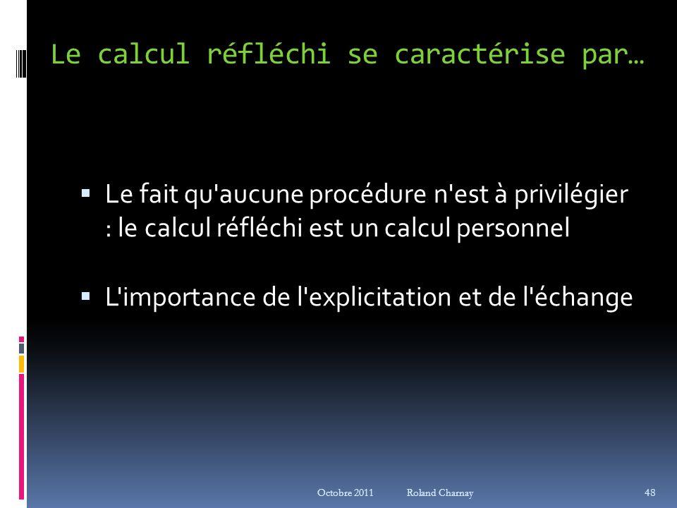 Octobre 2011 Roland Charnay Le calcul réfléchi se caractérise par… Le fait qu'aucune procédure n'est à privilégier : le calcul réfléchi est un calcul