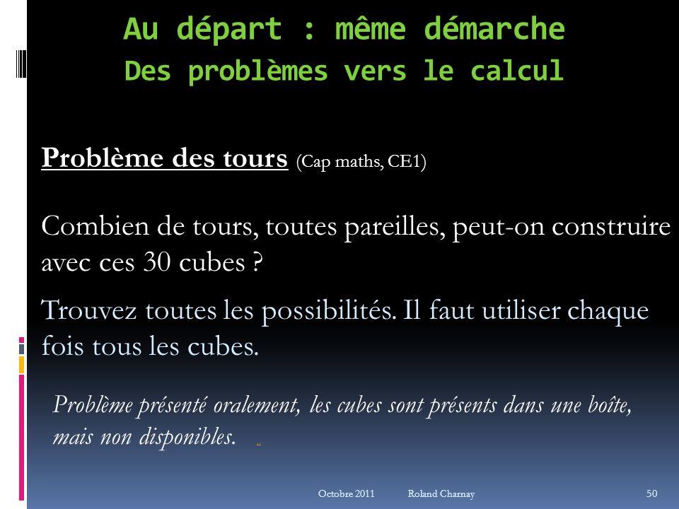 Octobre 2011 Roland Charnay Au départ : même démarche Des problèmes vers le calcul Problème des tours (Cap maths, CE1) Combien de tours, toutes pareil
