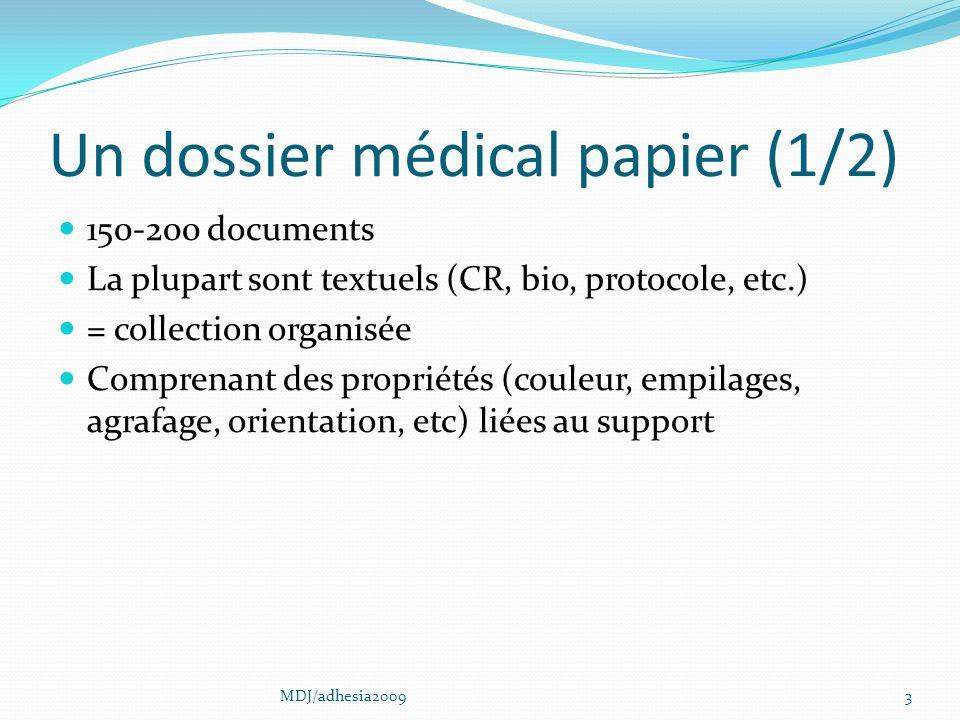 Un dossier médical papier (1/2) 150-200 documents La plupart sont textuels (CR, bio, protocole, etc.) = collection organisée Comprenant des propriétés (couleur, empilages, agrafage, orientation, etc) liées au support 3MDJ/adhesia2009