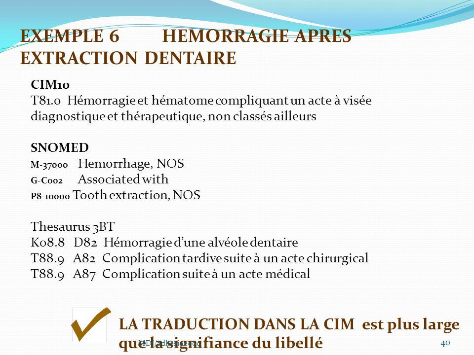 40 CIM10 T81.0 Hémorragie et hématome compliquant un acte à visée diagnostique et thérapeutique, non classés ailleurs SNOMED M-37000 Hemorrhage, NOS G-C002 Associated with P8-10000 Tooth extraction, NOS Thesaurus 3BT K08.8 D82 Hémorragie dune alvéole dentaire T88.9 A82 Complication tardive suite à un acte chirurgical T88.9 A87 Complication suite à un acte médical LA TRADUCTION DANS LA CIM est plus large que la signifiance du libellé EXEMPLE 6HEMORRAGIE APRES EXTRACTION DENTAIRE MDJ/adhesia2009