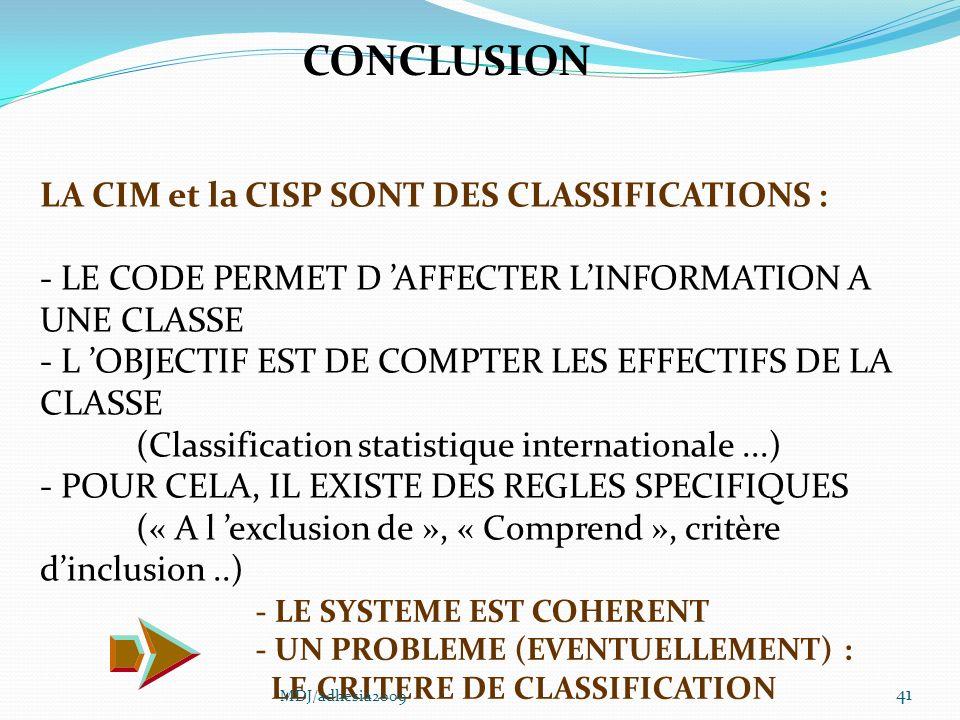 41 LA CIM et la CISP SONT DES CLASSIFICATIONS : - LE CODE PERMET D AFFECTER LINFORMATION A UNE CLASSE - L OBJECTIF EST DE COMPTER LES EFFECTIFS DE LA CLASSE (Classification statistique internationale...) - POUR CELA, IL EXISTE DES REGLES SPECIFIQUES (« A l exclusion de », « Comprend », critère dinclusion..) CONCLUSION - LE SYSTEME EST COHERENT - UN PROBLEME (EVENTUELLEMENT) : LE CRITERE DE CLASSIFICATION MDJ/adhesia2009