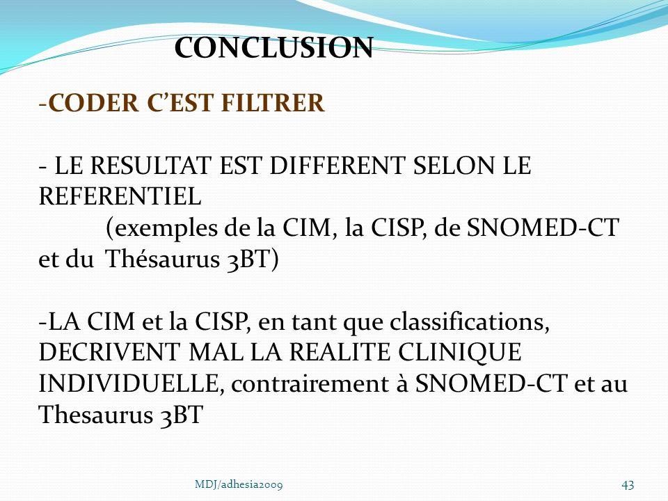 43 -CODER CEST FILTRER - LE RESULTAT EST DIFFERENT SELON LE REFERENTIEL (exemples de la CIM, la CISP, de SNOMED-CT et du Thésaurus 3BT) -LA CIM et la CISP, en tant que classifications, DECRIVENT MAL LA REALITE CLINIQUE INDIVIDUELLE, contrairement à SNOMED-CT et au Thesaurus 3BT CONCLUSION MDJ/adhesia2009