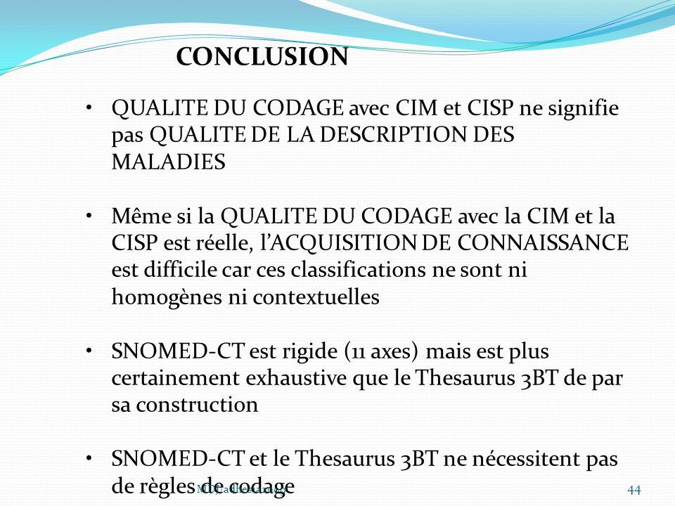 44 CONCLUSION QUALITE DU CODAGE avec CIM et CISP ne signifie pas QUALITE DE LA DESCRIPTION DES MALADIES Même si la QUALITE DU CODAGE avec la CIM et la CISP est réelle, lACQUISITION DE CONNAISSANCE est difficile car ces classifications ne sont ni homogènes ni contextuelles SNOMED-CT est rigide (11 axes) mais est plus certainement exhaustive que le Thesaurus 3BT de par sa construction SNOMED-CT et le Thesaurus 3BT ne nécessitent pas de règles de codage MDJ/adhesia2009