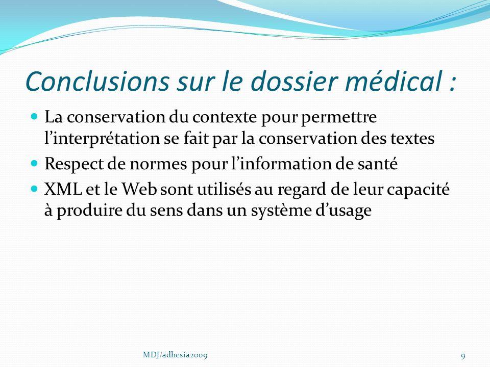 Conclusions sur le dossier médical : La conservation du contexte pour permettre linterprétation se fait par la conservation des textes Respect de normes pour linformation de santé XML et le Web sont utilisés au regard de leur capacité à produire du sens dans un système dusage 9MDJ/adhesia2009