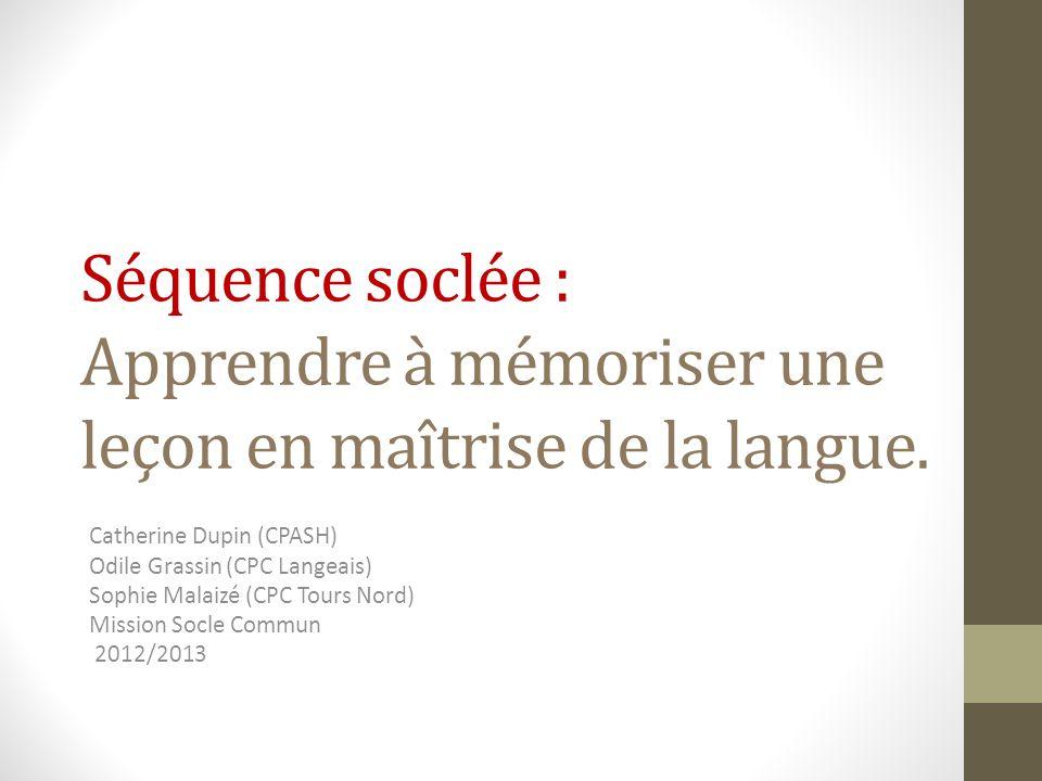 Séquence soclée : Apprendre à mémoriser une leçon en maîtrise de la langue. Catherine Dupin (CPASH) Odile Grassin (CPC Langeais) Sophie Malaizé (CPC T