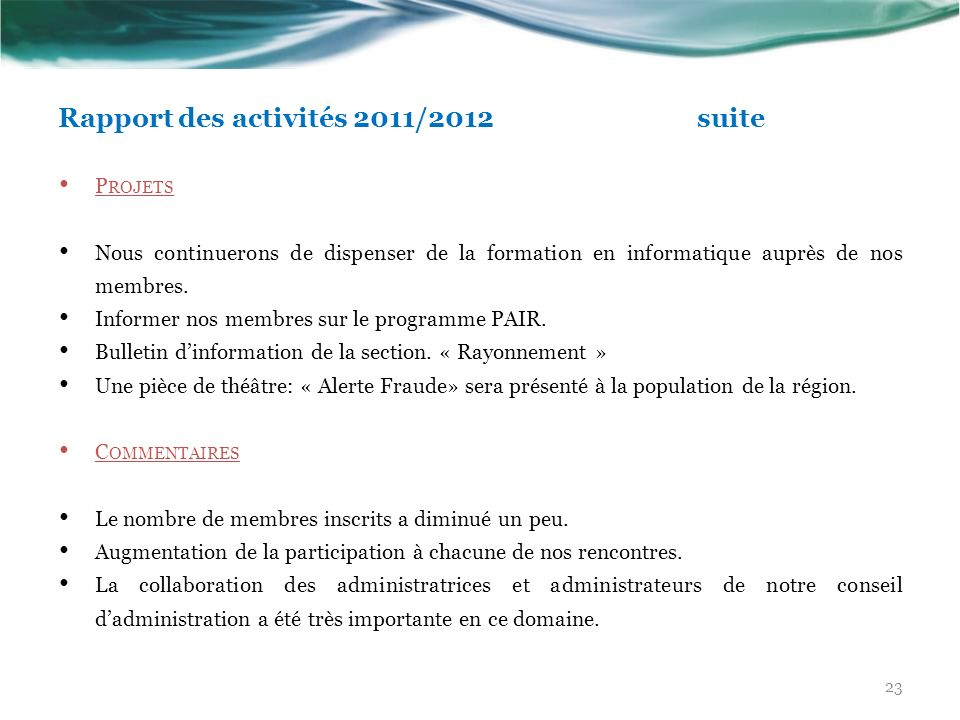 Rapport des activités 2011/2012 suite P ROJETS Nous continuerons de dispenser de la formation en informatique auprès de nos membres. Informer nos memb