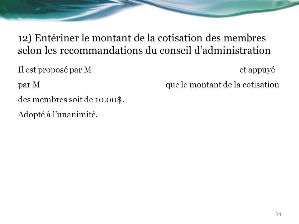 12) Entériner le montant de la cotisation des membres selon les recommandations du conseil dadministration Il est proposé par M et appuyé par M que le