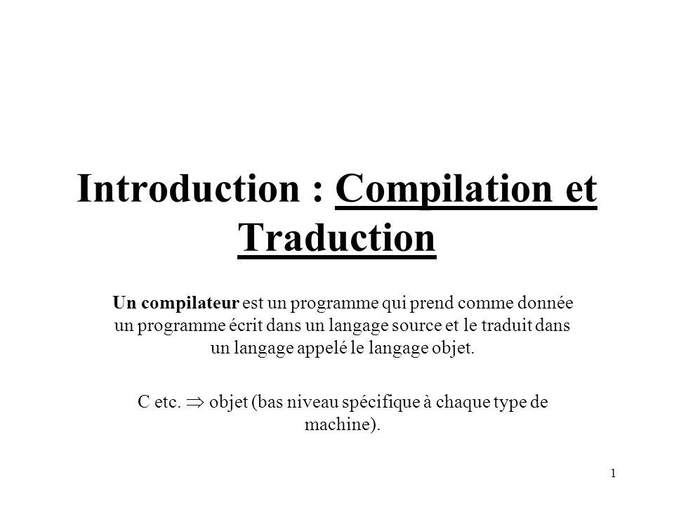 1 Introduction : Compilation et Traduction Un compilateur est un programme qui prend comme donnée un programme écrit dans un langage source et le traduit dans un langage appelé le langage objet.
