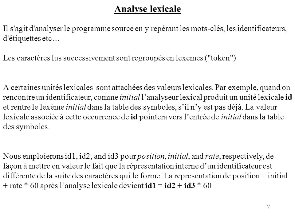 7 Analyse lexicale Il s agit d analyser le programme source en y repérant les mots-clés, les identificateurs, d étiquettes etc… Les caractères lus successivement sont regroupés en lexemes ( token ) A certaines unités lexicales sont attachées des valeurs lexicales.