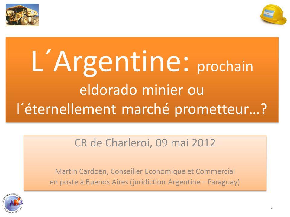 L´Argentine: prochain eldorado minier ou l´éternellement marché prometteur…? CR de Charleroi, 09 mai 2012 Martin Cardoen, Conseiller Economique et Com