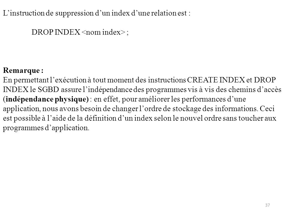 Linstruction de suppression dun index dune relation est : DROP INDEX ; Remarque : En permettant lexécution à tout moment des instructions CREATE INDEX et DROP INDEX le SGBD assure lindépendance des programmes vis à vis des chemins daccès (indépendance physique) : en effet, pour améliorer les performances dune application, nous avons besoin de changer lordre de stockage des informations.