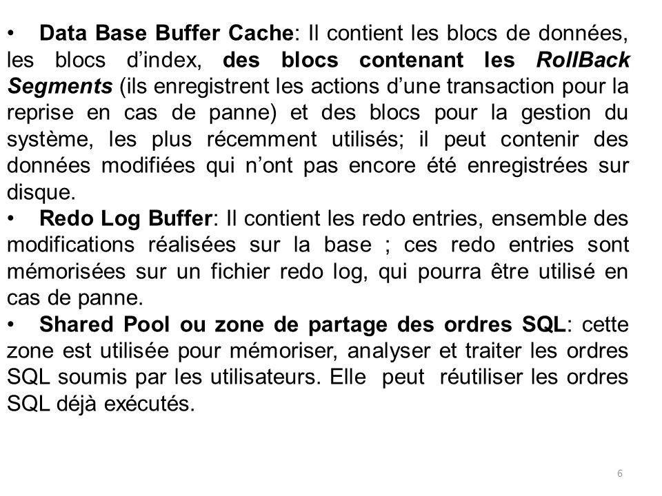 Data Base Buffer Cache: Il contient les blocs de données, les blocs dindex, des blocs contenant les RollBack Segments (ils enregistrent les actions du