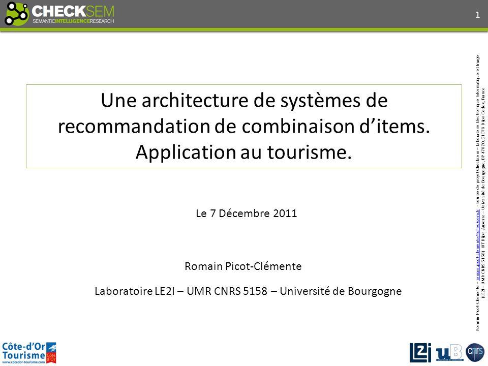 Romain Picot-Clémente – romain.picot-clemente@checksem.fr - Equipe de projet Checksem – Laboratoire Electronique Informatique et Imageromain.picot-clemente@checksem.fr (LE2I – UMR CNRS 5158) IUT Dijon-Auxerre – Université de Bourgogne, BP 47870, 21078 Dijon Cedex, France Laboratoire LE2I – UMR CNRS 5158 – Université de Bourgogne Une architecture de systèmes de recommandation de combinaison ditems.