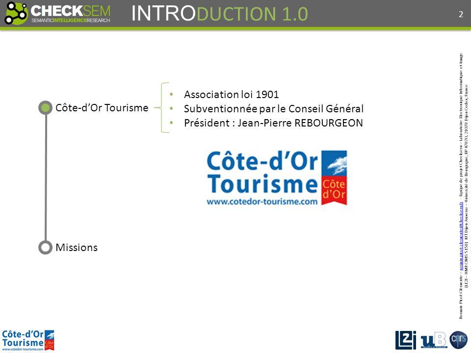 Romain Picot-Clémente – romain.picot-clemente@checksem.fr - Equipe de projet Checksem – Laboratoire Electronique Informatique et Imageromain.picot-clemente@checksem.fr (LE2I – UMR CNRS 5158) IUT Dijon-Auxerre – Université de Bourgogne, BP 47870, 21078 Dijon Cedex, France INTRO DUCTION 1.0 Côte-dOr Tourisme Missions Association loi 1901 Subventionnée par le Conseil Général Président : Jean-Pierre REBOURGEON 2