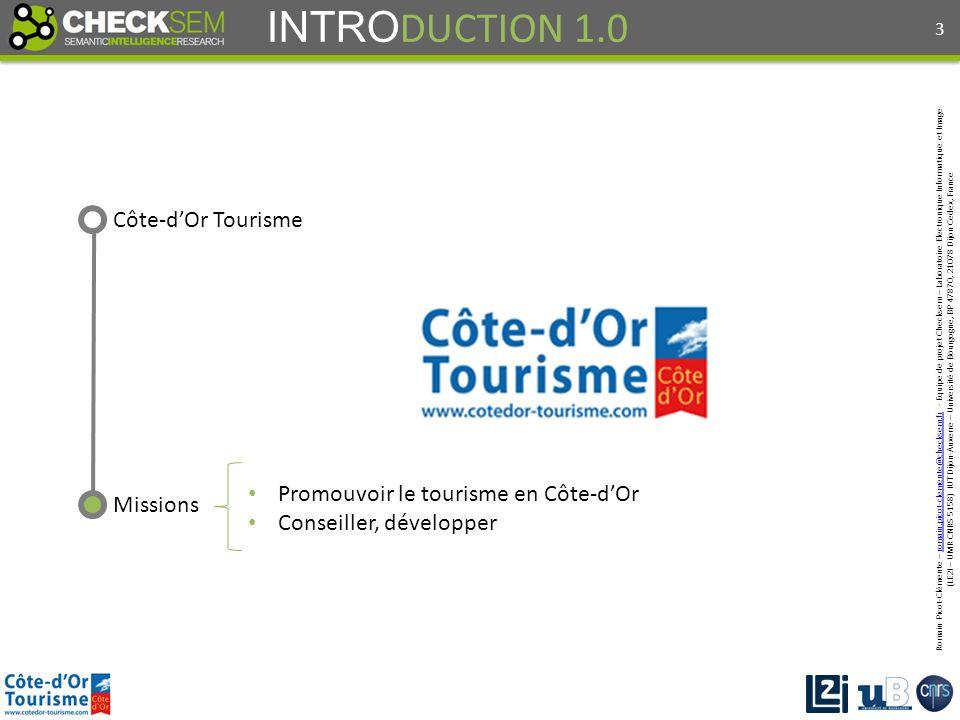 Romain Picot-Clémente – romain.picot-clemente@checksem.fr - Equipe de projet Checksem – Laboratoire Electronique Informatique et Imageromain.picot-clemente@checksem.fr (LE2I – UMR CNRS 5158) IUT Dijon-Auxerre – Université de Bourgogne, BP 47870, 21078 Dijon Cedex, France INTRO DUCTION 1.0 Côte-dOr Tourisme Missions Promouvoir le tourisme en Côte-dOr Conseiller, développer 3
