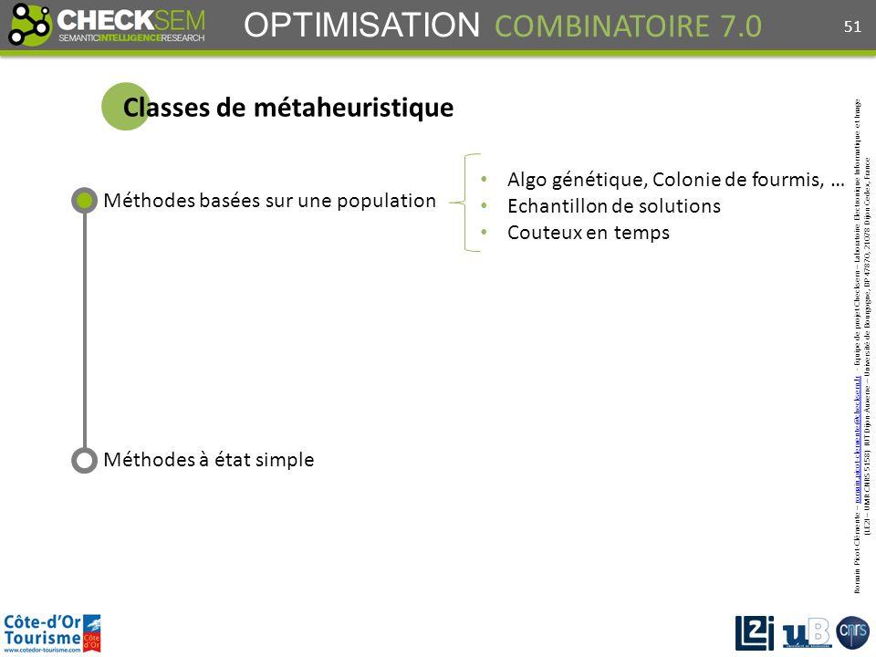 Romain Picot-Clémente – romain.picot-clemente@checksem.fr - Equipe de projet Checksem – Laboratoire Electronique Informatique et Imageromain.picot-clemente@checksem.fr (LE2I – UMR CNRS 5158) IUT Dijon-Auxerre – Université de Bourgogne, BP 47870, 21078 Dijon Cedex, France OPTIMISATION COMBINATOIRE 7.0 Méthodes basées sur une population Méthodes à état simple Classes de métaheuristique Algo génétique, Colonie de fourmis, … Echantillon de solutions Couteux en temps 51