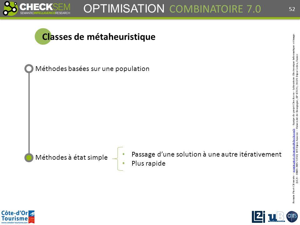 Romain Picot-Clémente – romain.picot-clemente@checksem.fr - Equipe de projet Checksem – Laboratoire Electronique Informatique et Imageromain.picot-clemente@checksem.fr (LE2I – UMR CNRS 5158) IUT Dijon-Auxerre – Université de Bourgogne, BP 47870, 21078 Dijon Cedex, France OPTIMISATION COMBINATOIRE 7.0 Méthodes basées sur une population Méthodes à état simple Passage dune solution à une autre itérativement Plus rapide Classes de métaheuristique 52