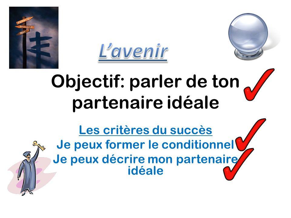 Objectif: parler de ton partenaire idéale Les critères du succès Je peux former le conditionnel Je peux décrire mon partenaire idéale