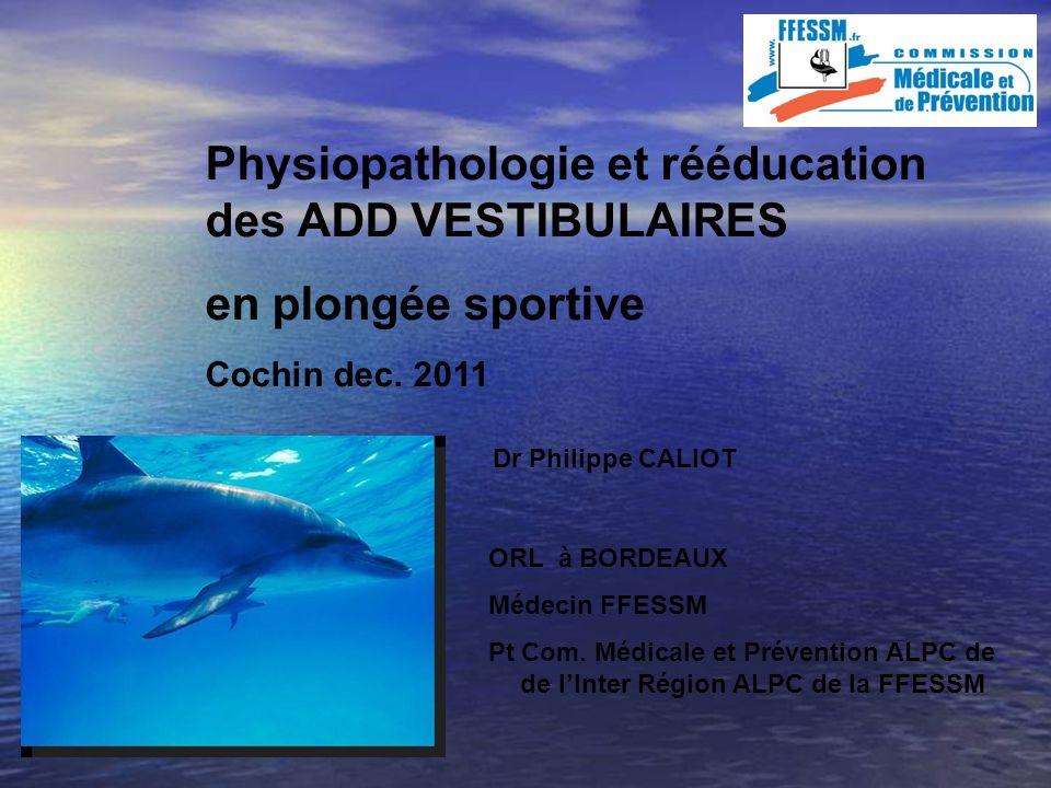 Physiopathologie et rééducation des ADD VESTIBULAIRES en plongée sportive Cochin dec. 2011 Dr Philippe CALIOT ORL à BORDEAUX Médecin FFESSM Pt Com. Mé