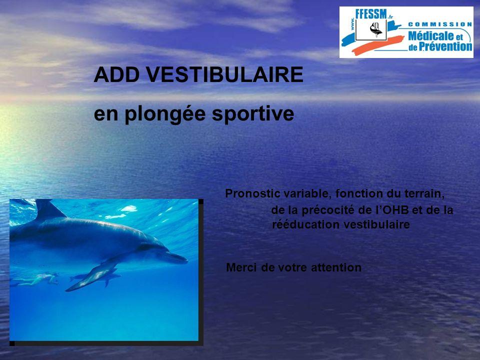 ADD VESTIBULAIRE en plongée sportive Pronostic variable, fonction du terrain, de la de la précocité de lOHB et de la qualité rééducation vestibulaire