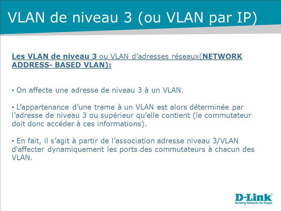 Les VLAN de niveau 3 ou VLAN dadresses réseaux(NETWORK ADDRESS- BASED VLAN): On affecte une adresse de niveau 3 à un VLAN. Lappartenance dune trame à