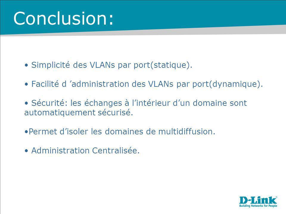 Conclusion: Simplicité des VLANs par port(statique). Facilité d administration des VLANs par port(dynamique). Sécurité: les échanges à lintérieur dun