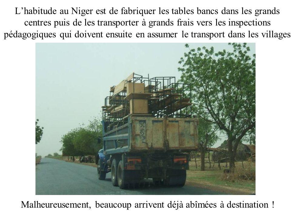 Lhabitude au Niger est de fabriquer les tables bancs dans les grands centres puis de les transporter à grands frais vers les inspections pédagogiques qui doivent ensuite en assumer le transport dans les villages Malheureusement, beaucoup arrivent déjà abîmées à destination !