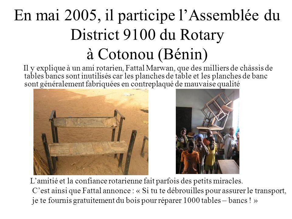 En mai 2005, il participe lAssemblée du District 9100 du Rotary à Cotonou (Bénin) Il y explique à un ami rotarien, Fattal Marwan, que des milliers de châssis de tables bancs sont inutilisés car les planches de table et les planches de banc sont généralement fabriquées en contreplaqué de mauvaise qualité Lamitié et la confiance rotarienne fait parfois des petits miracles.