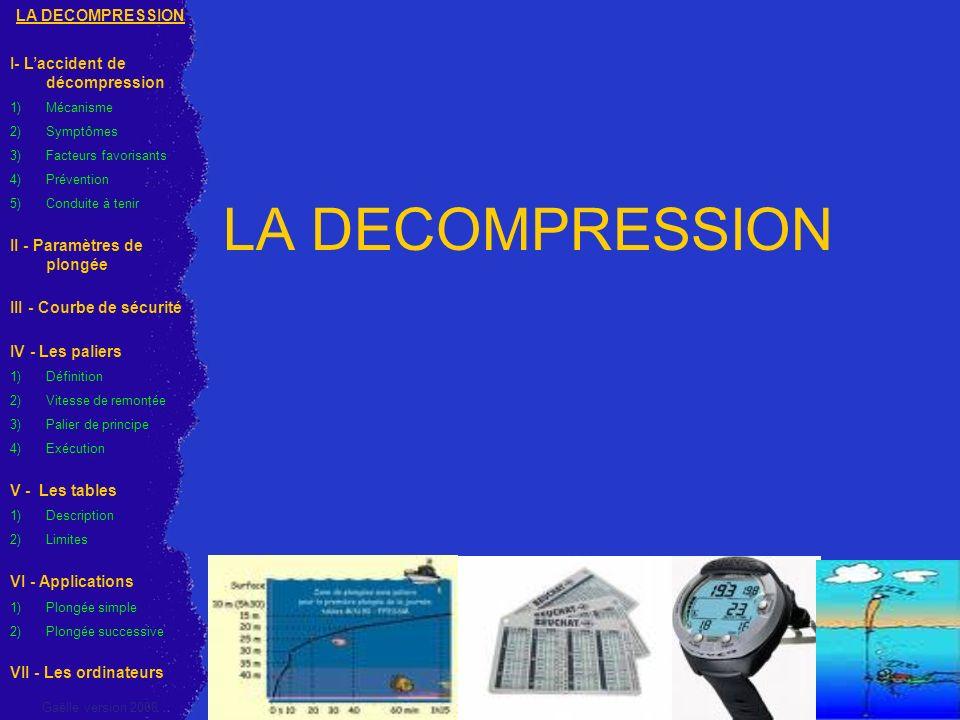 I - LACCIDENT DE DECOMPRESSION 1) Mécanisme Les accidents de décompression (biophysiques) surviennent à la remontée ou à larrivée en surface Durant la plongée, lorganisme va se charger en azote par la respiration sous leffet de la pression : air constitué de 80% azote et 20% oxygène La quantité dazote dissous dans lorganisme dépendra : de la Profondeur et de la Durée de la plongée LA DECOMPRESSION I- Laccident de décompression 1)Mécanisme 2)Symptômes 3)Facteurs favorisants 4)Prévention 5) Conduite à tenir II - Paramètres de plongée III - Courbe de sécurité IV - Les paliers 1)Définition 2)Vitesse de remontée 3)Palier de principe 4)Exécution V - Les tables 1)Description 2)Limites VI - Applications 1) Plongée simple 2) Plongée successive VII - Les ordinateurs Gaëlle version 2008