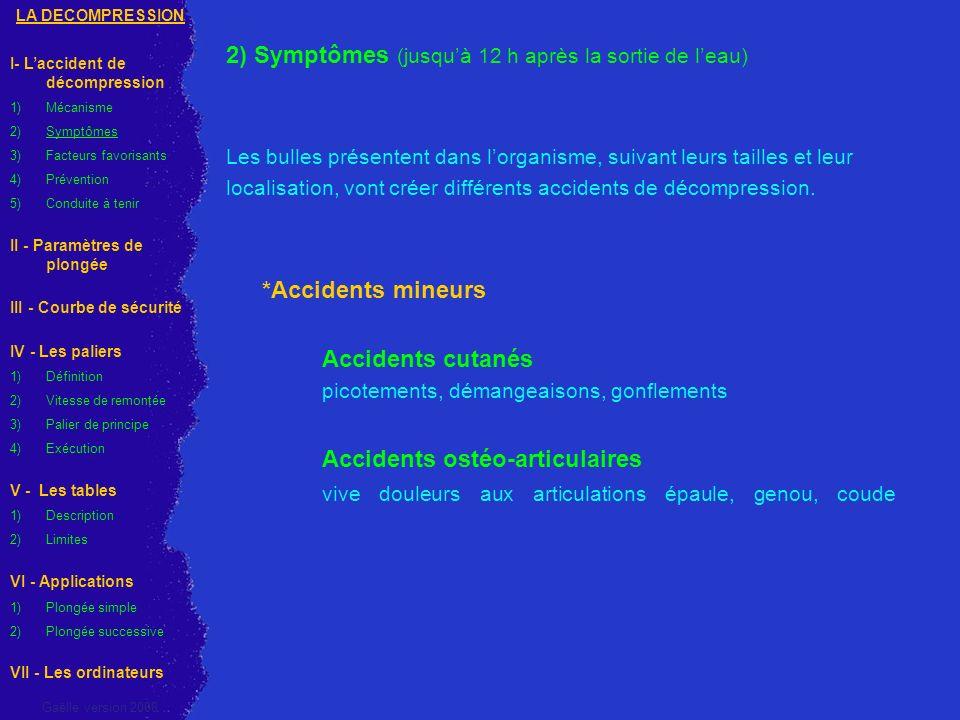 *Accidents majeurs Troubles de loreille interne Vertiges importants Nausées Vomissements Équilibre instable Allant de la simple gêne auditive à la surdité définitive Symptômes proche du Vertige alterno-barique (Barotraumatisme Oreille) LA DECOMPRESSION I- Laccident de décompression 1)Mécanisme 2)Symptômes 3)Facteurs favorisants 4)Prévention 5) Conduite à tenir II - Paramètres de plongée III - Courbe de sécurité IV - Les paliers 1)Définition 2)Vitesse de remontée 3)Palier de principe 4)Exécution V - Les tables 1)Description 2)Limites VI - Applications 1) Plongée simple 2) Plongée successive VII - Les ordinateurs Gaëlle version 2008