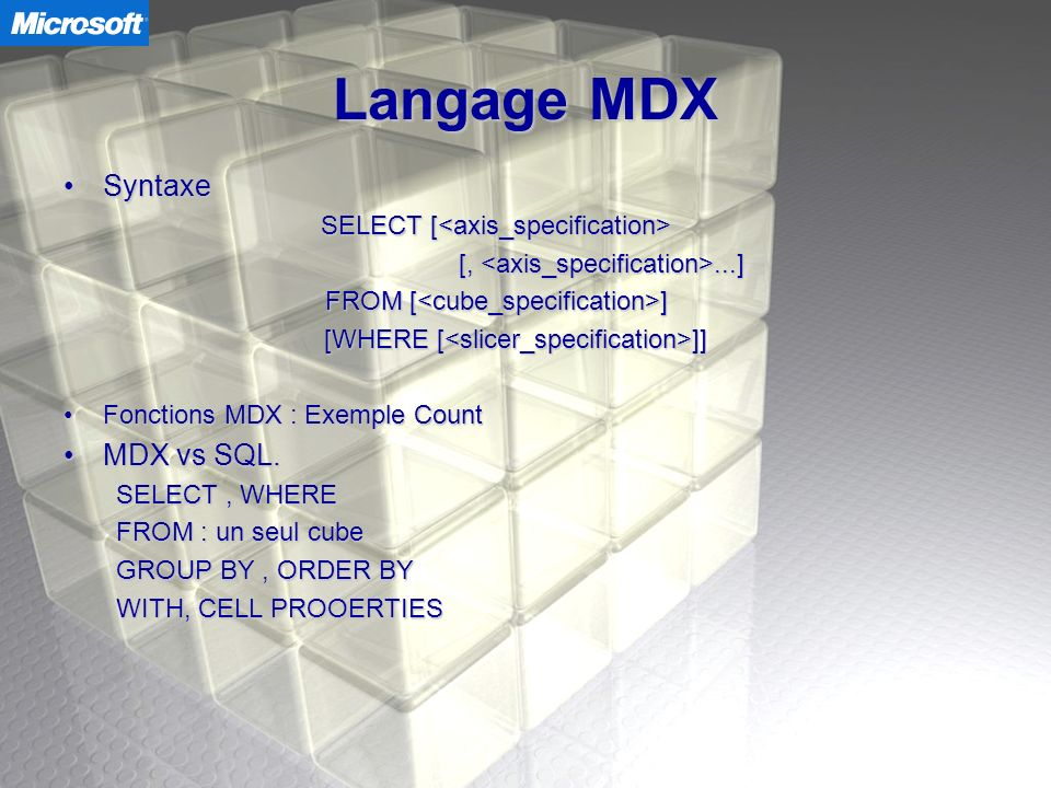 Langage MDX SyntaxeSyntaxe SELECT [ SELECT [ [,...] [,...] FROM [ ] [WHERE [ ]] Fonctions MDX : Exemple CountFonctions MDX : Exemple Count MDX vs SQL.