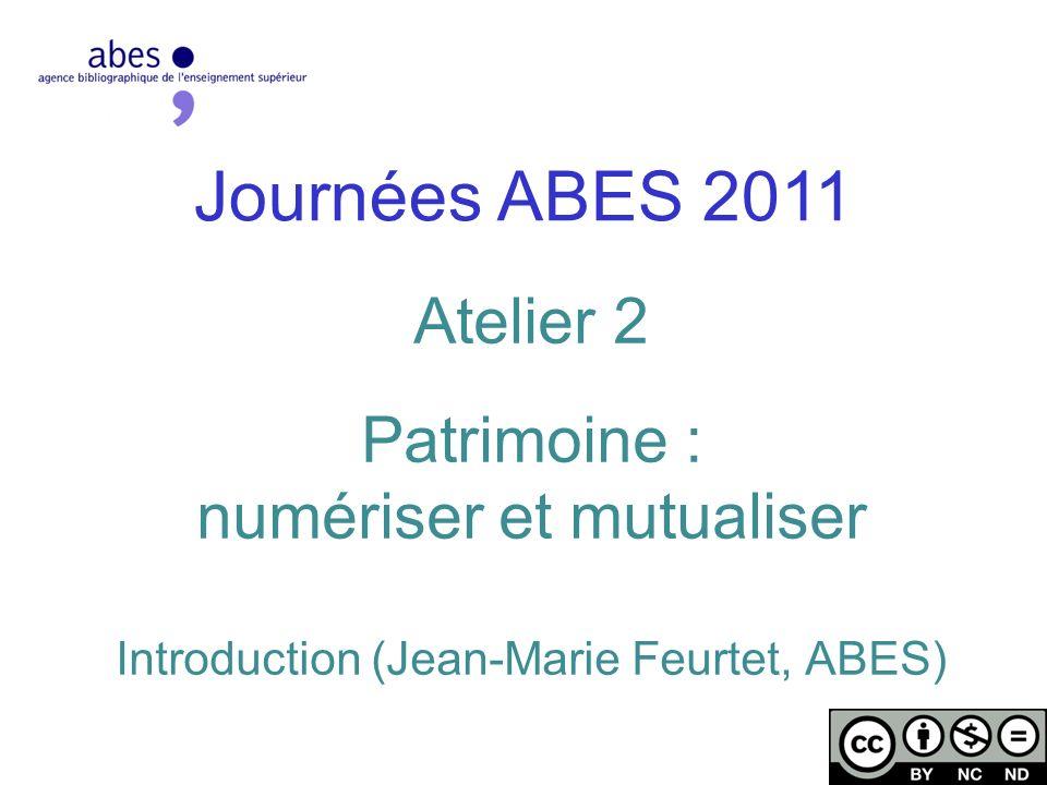 Axes de latelier 2 Partages dexpériences, de techniques, et développement de projets communs en matière de numérisation Contours et enjeux du « patrimonial » dans le paysage actuel de la numérisation Journées ABES 2011 - 17/05/2011
